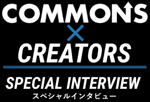 COMMONS×CREATOR SPECIAL INTERVIEW